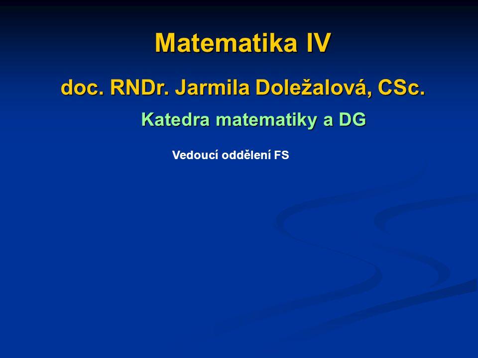 Matematika IV Matematika IV doc. RNDr. Jarmila Doležalová, CSc. doc. RNDr. Jarmila Doležalová, CSc. Katedra matematiky a DG Katedra matematiky a DG Ve