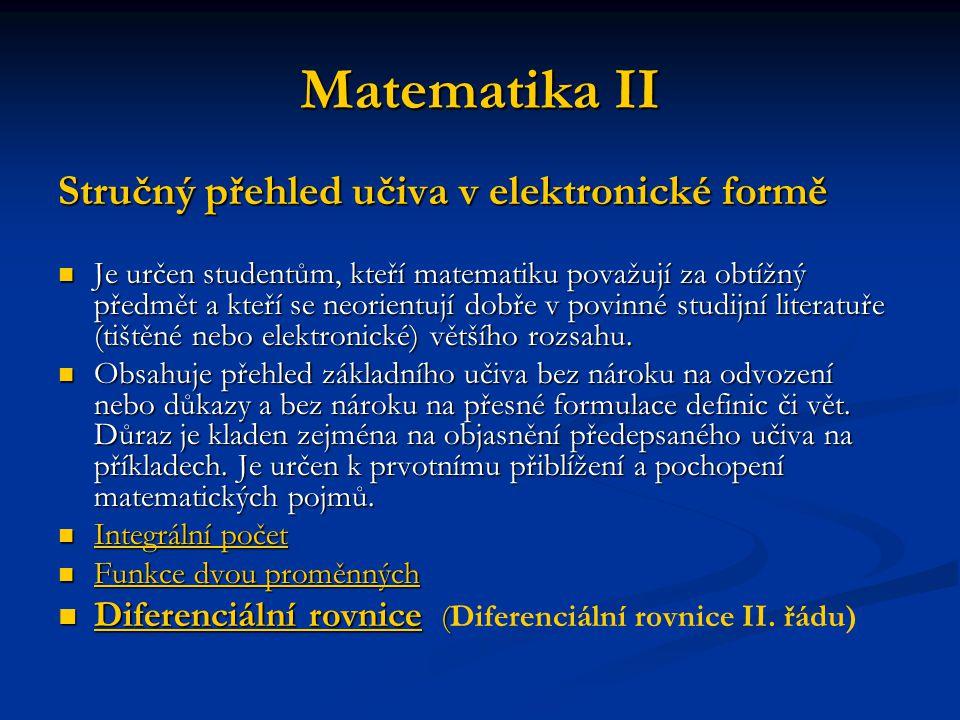 Matematika II Stručný přehled učiva v elektronické formě Je určen studentům, kteří matematiku považují za obtížný předmět a kteří se neorientují dobře