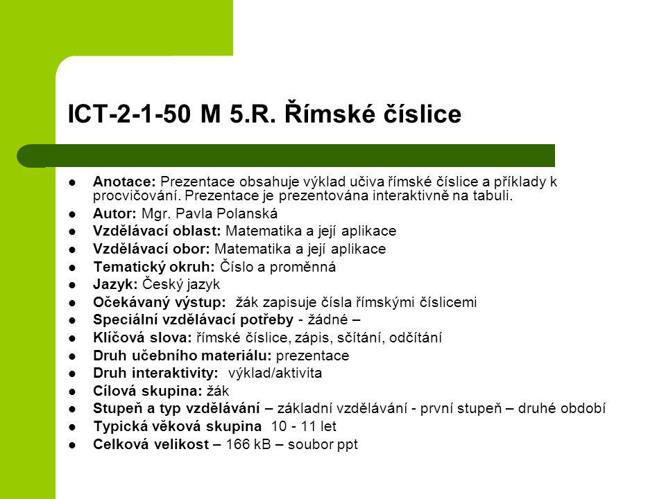ICT-2-1-50 M 5.R. Římské číslice Anotace: Prezentace obsahuje výklad učiva římské číslice a příklady k procvičování. Prezentace je prezentována intera