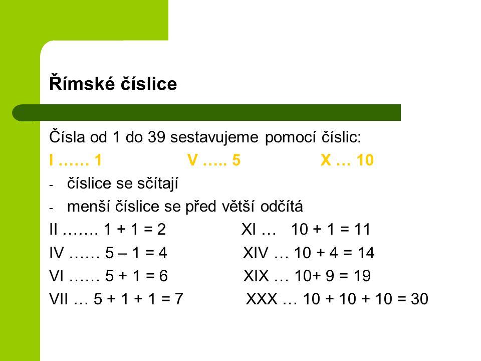 Římské číslice Čísla od 1 do 39 sestavujeme pomocí číslic: I …… 1 V ….. 5 X … 10 - číslice se sčítají - menší číslice se před větší odčítá II ……. 1 +