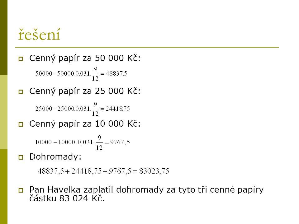 řešení CCenný papír za 50 000 Kč: CCenný papír za 25 000 Kč: CCenný papír za 10 000 Kč: DDohromady: PPan Havelka zaplatil dohromady za tyto tři cenné papíry částku 83 024 Kč.