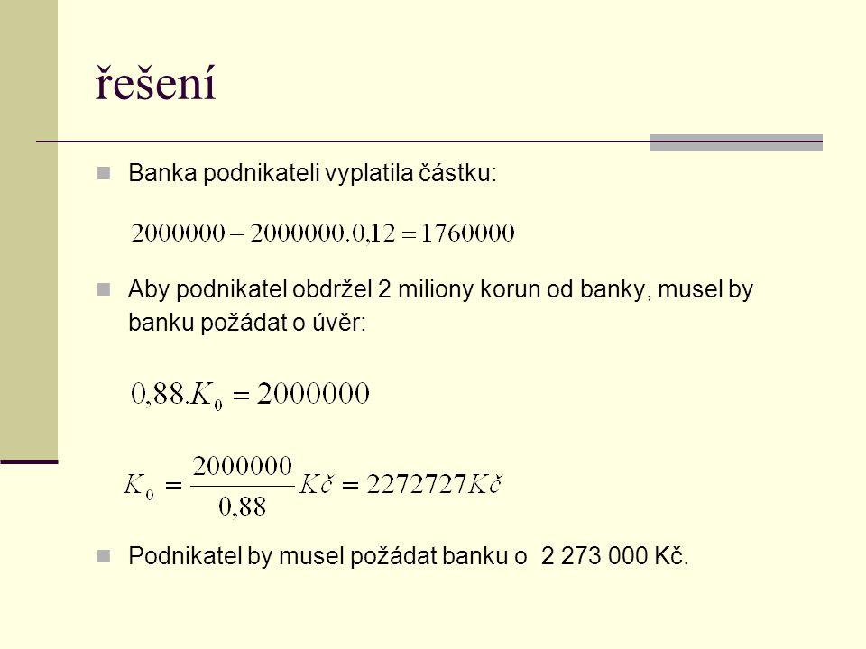 řešení Banka podnikateli vyplatila částku: Aby podnikatel obdržel 2 miliony korun od banky, musel by banku požádat o úvěr: Podnikatel by musel požádat banku o 2 273 000 Kč.