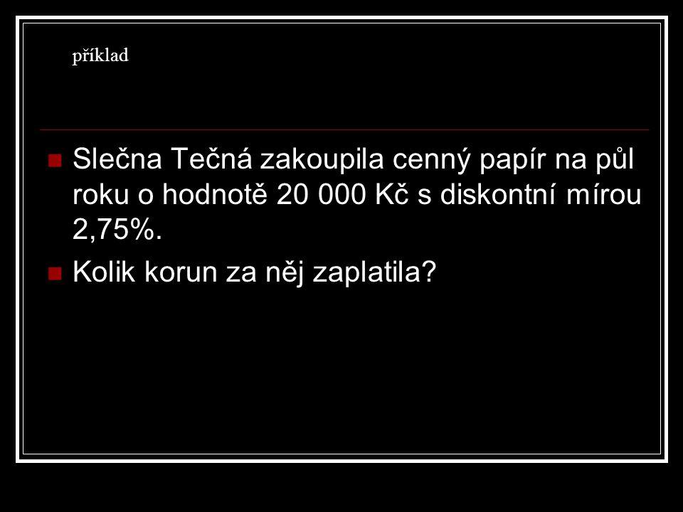 Slečna Tečná zakoupila cenný papír na půl roku o hodnotě 20 000 Kč s diskontní mírou 2,75%.