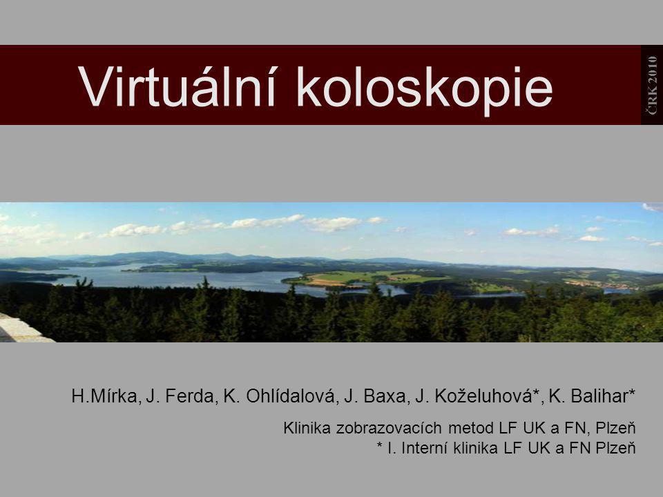 Virtuální koloskopie H.Mírka, J. Ferda, K. Ohlídalová, J. Baxa, J. Koželuhová*, K. Balihar* Klinika zobrazovacích metod LF UK a FN, Plzeň * I. Interní