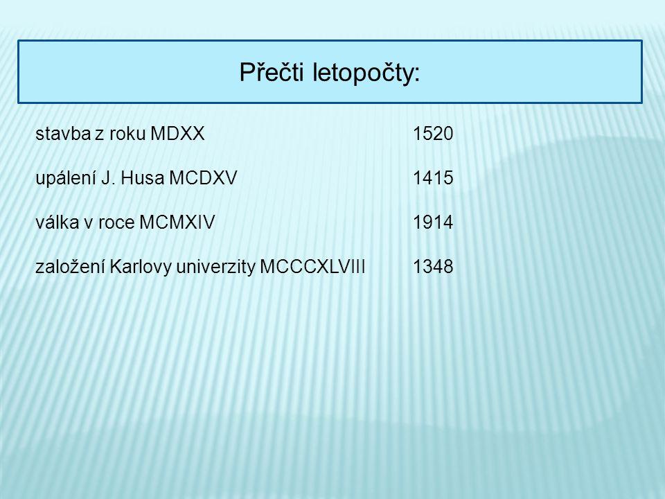 Přečti letopočty: stavba z roku MDXX upálení J. Husa MCDXV válka v roce MCMXIV založení Karlovy univerzity MCCCXLVIII 1520 1415 1914 1348