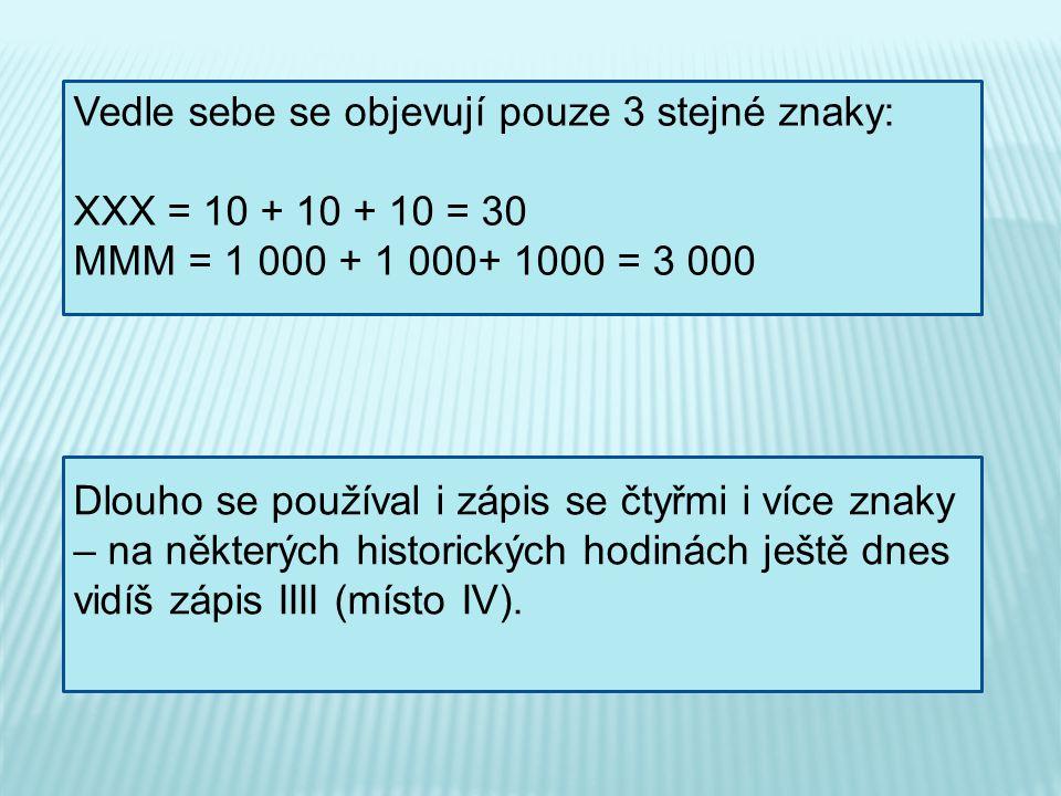 Vedle sebe se objevují pouze 3 stejné znaky: XXX = 10 + 10 + 10 = 30 MMM = 1 000 + 1 000+ 1000 = 3 000 Dlouho se používal i zápis se čtyřmi i více zna