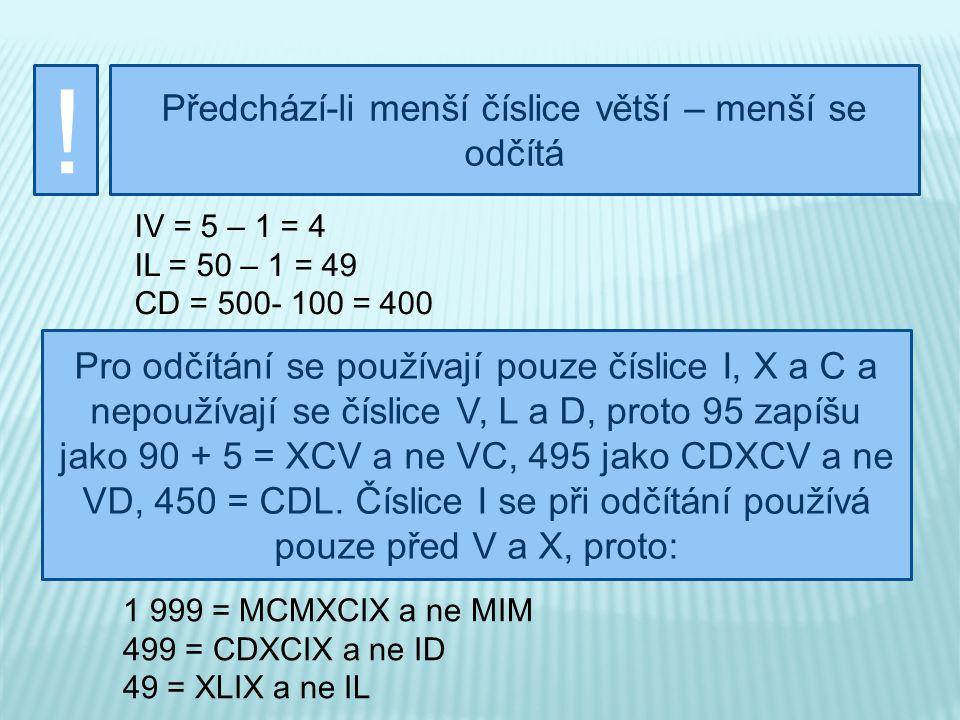 ! Následuje-li menší číslice po větší, menší se přičítá LXX = 50 + 10 + 10 = 70 DCI = 500 + 100 + 1 = 601 XVIII = 10 + 5 + 3 = 18