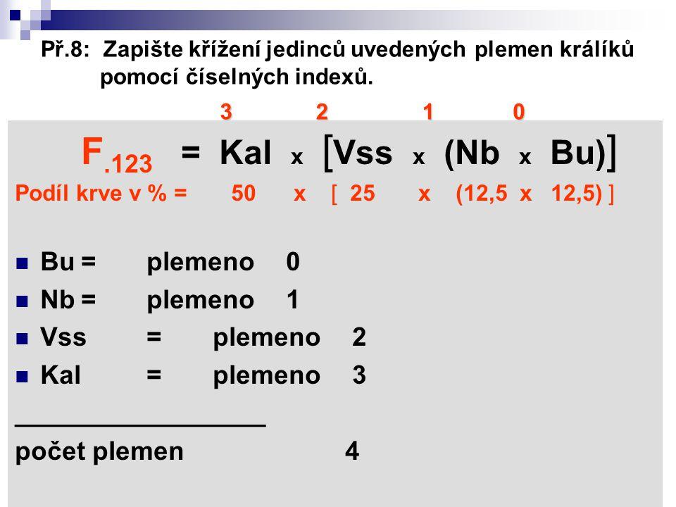 Př.8: Zapište křížení jedinců uvedených plemen králíků pomocí číselných indexů. F.123 = Kal x [ Vss x (Nb x Bu) ] Podíl krve v % = 50 x [ 25 x (12,5 x