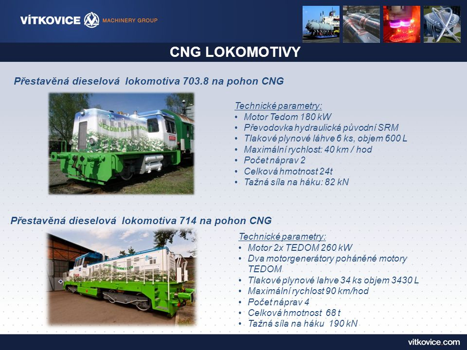 CNG LOKOMOTIVY Přestavěná dieselová lokomotiva 703.8 na pohon CNG Technické parametry: Motor Tedom 180 kW Převodovka hydraulická původní SRM Tlakové plynové láhve 6 ks, objem 600 L Maximální rychlost: 40 km / hod Počet náprav 2 Celková hmotnost 24t Tažná síla na háku: 82 kN Přestavěná dieselová lokomotiva 714 na pohon CNG Technické parametry: Motor 2x TEDOM 260 kW Dva motorgenerátory poháněné motory TEDOM Tlakové plynové lahve 34 ks objem 3430 L Maximální rychlost 90 km/hod Počet náprav 4 Celková hmotnost 68 t Tažná síla na háku 190 kN