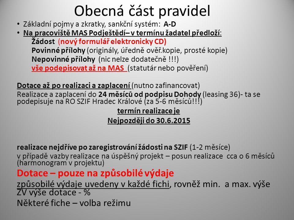 Obecná část pravidel Základní pojmy a zkratky, sankční systém: A-D Na pracoviště MAS Podještědí– v termínu žadatel předloží: Žádost (nový formulář elektronicky CD) Povinné přílohy (originály, úředně ověř.kopie, prosté kopie) Nepovinné přílohy (nic nelze dodatečně !!!) vše podepisovat až na MAS (statutár nebo pověření) Dotace až po realizaci a zaplacení (nutno zafinancovat) Realizace a zaplacení do 24 měsíců od podpisu Dohody (leasing 36)- ta se podepisuje na RO SZIF Hradec Králové (za 5-6 měsíců!!!) termín realizace je Nejpozději do 30.6.2015 realizace nejdříve po zaregistrování žádosti na SZIF (1-2 měsíce) v případě vazby realizace na úspěšný projekt – posun realizace cca o 6 měsíců (harmonogram v projektu) Dotace – pouze na způsobilé výdaje způsobilé výdaje uvedeny v každé fichi, rovněž min.