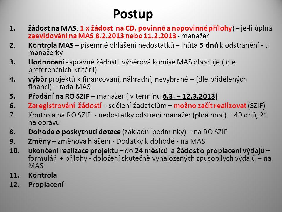 Postup 1.žádost na MAS, 1 x žádost na CD, povinné a nepovinné přílohy) – je-li úplná zaevidování na MAS 8.2.2013 nebo 11.2.2013 - manažer 2.Kontrola MAS – písemné ohlášení nedostatků – lhůta 5 dnů k odstranění - u manažerky 3.Hodnocení - správné žádosti výběrová komise MAS oboduje ( dle preferenčních kritérií) 4.výběr projektů k financování, náhradní, nevybrané – (dle přidělených financí) – rada MAS 5.Předání na RO SZIF – manažer ( v termínu 6.3.