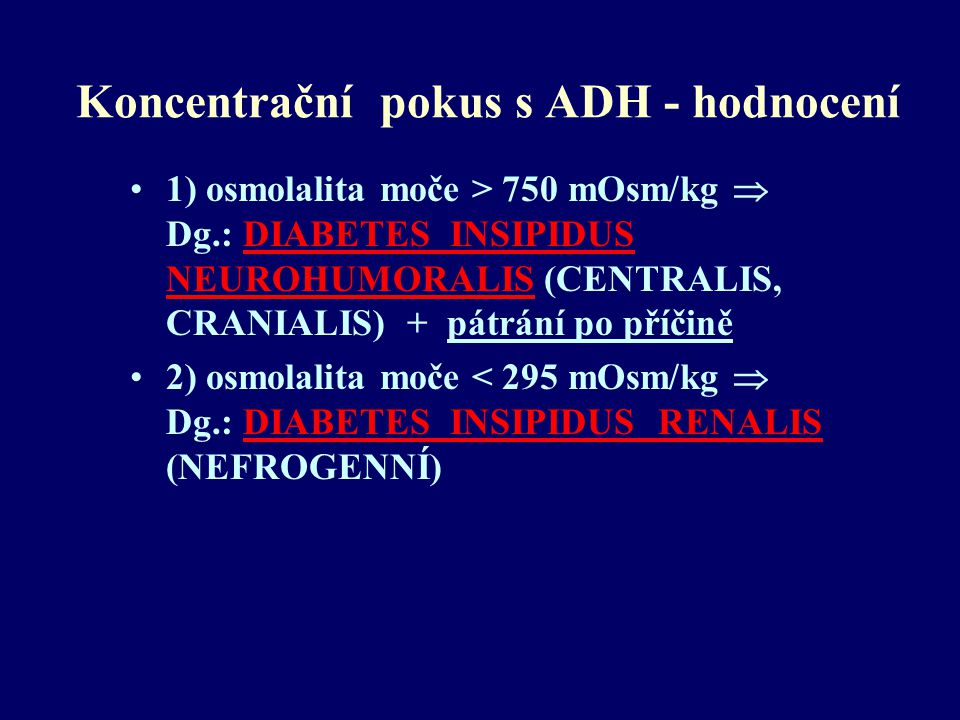 Koncentrační pokus s ADH - hodnocení 1) osmolalita moče > 750 mOsm/kg  Dg.: DIABETES INSIPIDUS NEUROHUMORALIS (CENTRALIS, CRANIALIS) + pátrání po pří