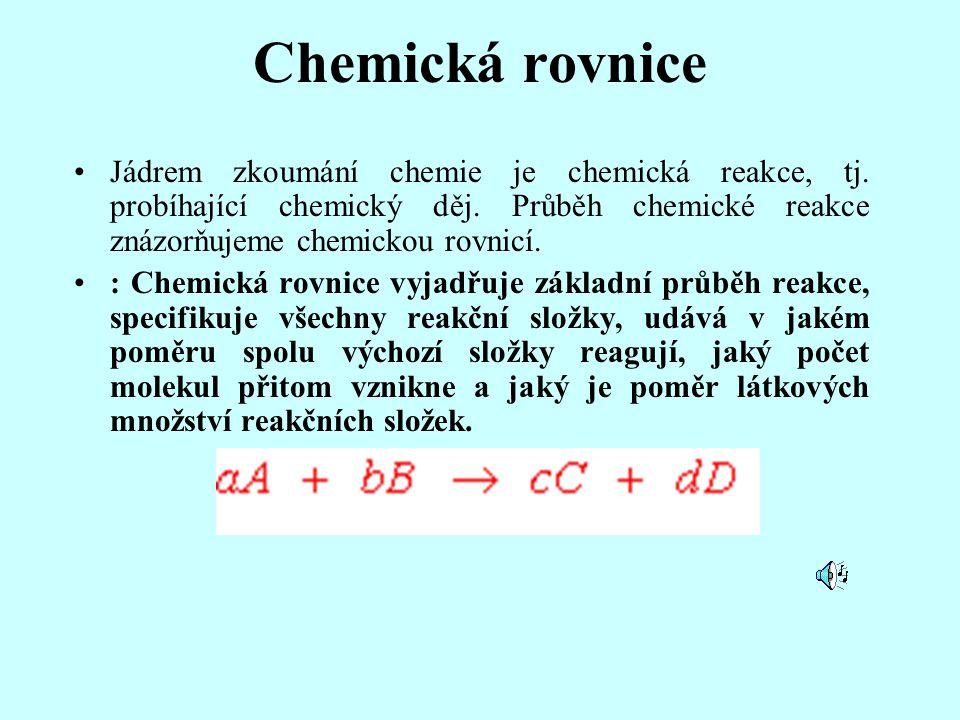 Chemická rovnice Jádrem zkoumání chemie je chemická reakce, tj. probíhající chemický děj. Průběh chemické reakce znázorňujeme chemickou rovnicí. : Che
