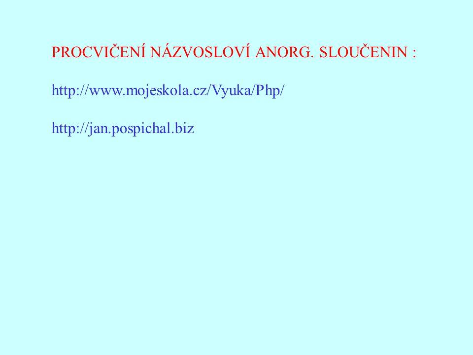 PROCVIČENÍ NÁZVOSLOVÍ ANORG. SLOUČENIN : http://www.mojeskola.cz/Vyuka/Php/ http://jan.pospichal.biz