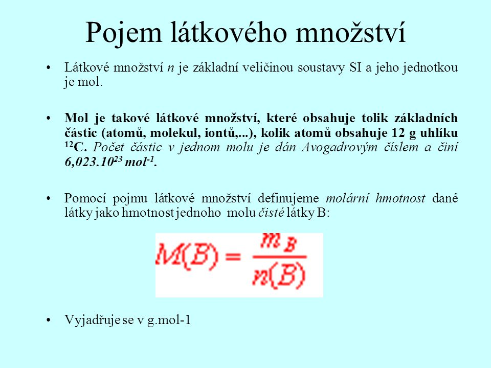 Pojem látkového množství Látkové množství n je základní veličinou soustavy SI a jeho jednotkou je mol. Mol je takové látkové množství, které obsahuje