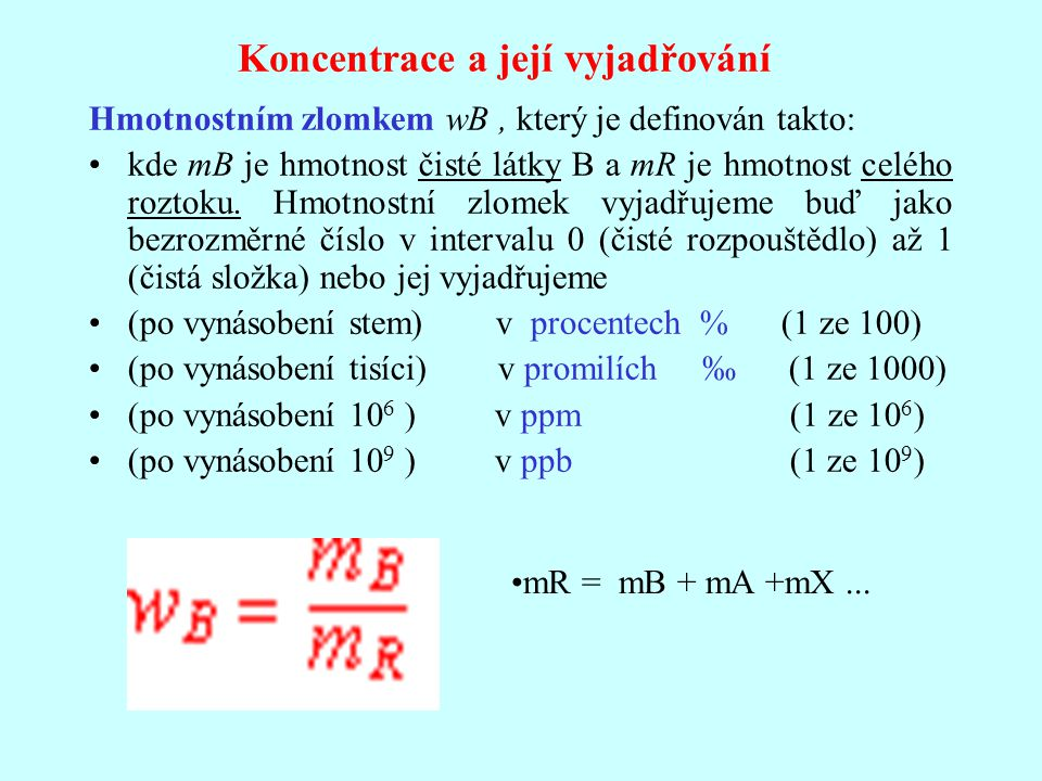 Koncentrace a její vyjadřování Hmotnostním zlomkem wB, který je definován takto: kde mB je hmotnost čisté látky B a mR je hmotnost celého roztoku. Hmo