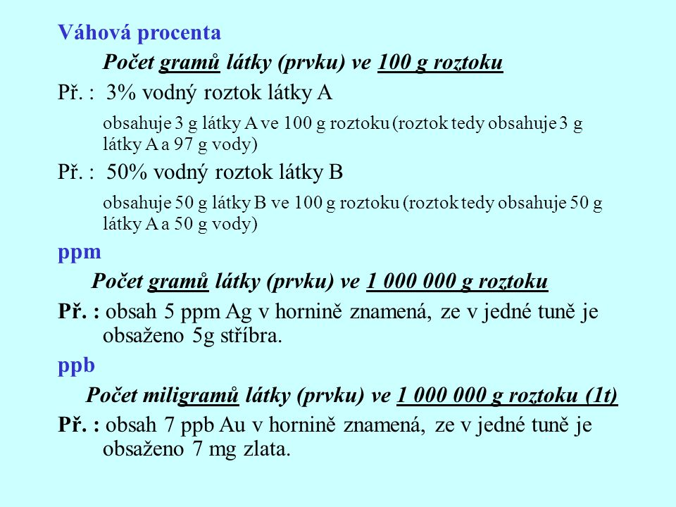 Váhová procenta Počet gramů látky (prvku) ve 100 g roztoku Př. : 3% vodný roztok látky A obsahuje 3 g látky A ve 100 g roztoku (roztok tedy obsahuje 3