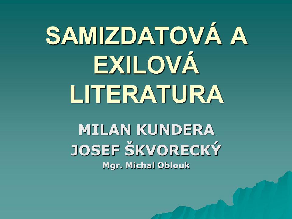 SAMIZDATOVÁ A EXILOVÁ LITERATURA MILAN KUNDERA JOSEF ŠKVORECKÝ Mgr. Michal Oblouk