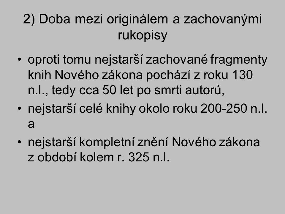 2) Doba mezi originálem a zachovanými rukopisy oproti tomu nejstarší zachované fragmenty knih Nového zákona pochází z roku 130 n.l., tedy cca 50 let p