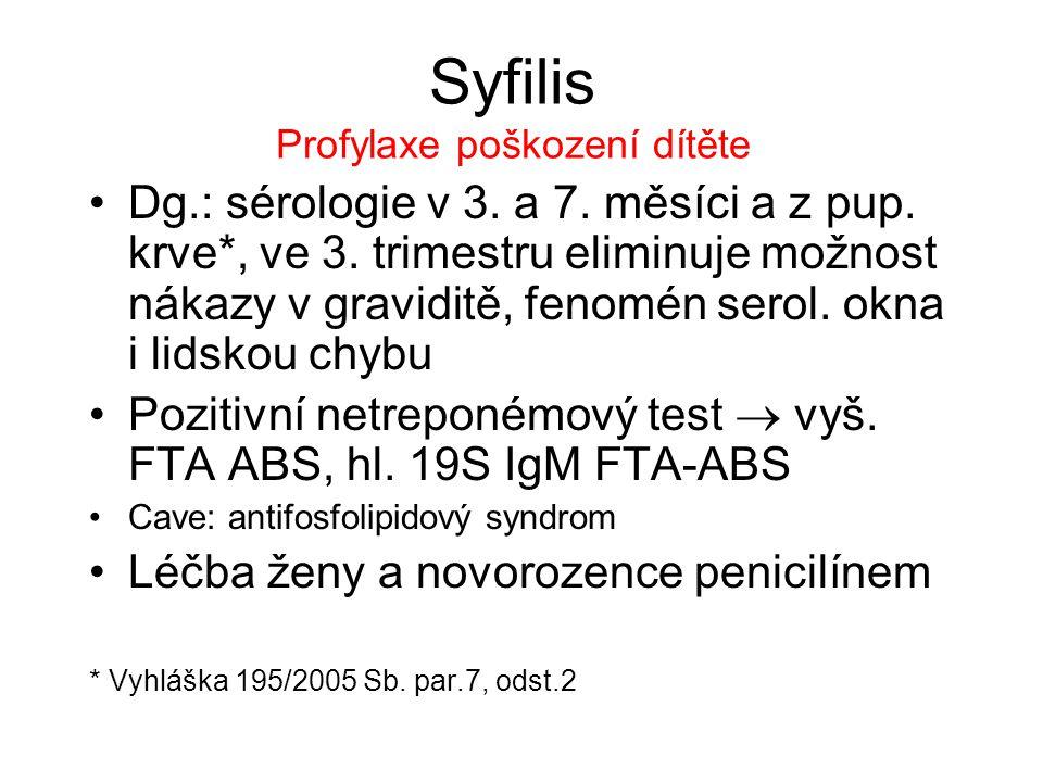 Syfilis Profylaxe poškození dítěte Dg.: sérologie v 3. a 7. měsíci a z pup. krve*, ve 3. trimestru eliminuje možnost nákazy v graviditě, fenomén serol