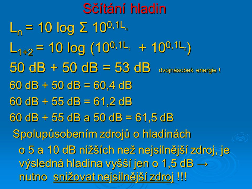 Sčítání hladin L n = 10 log Σ 10 0,1L n L 1+2 = 10 log (10 0,1L 1 + 10 0,1L 2 ) 50 dB + 50 dB = 53 dB dvojnásobek energie ! 60 dB + 50 dB = 60,4 dB 60