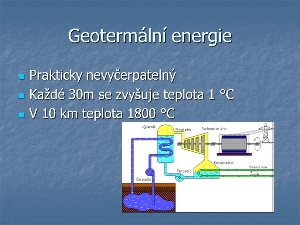 Geotermální energie Prakticky nevyčerpatelný Prakticky nevyčerpatelný Každé 30m se zvyšuje teplota 1 °C Každé 30m se zvyšuje teplota 1 °C V 10 km teplota 1800 °C V 10 km teplota 1800 °C