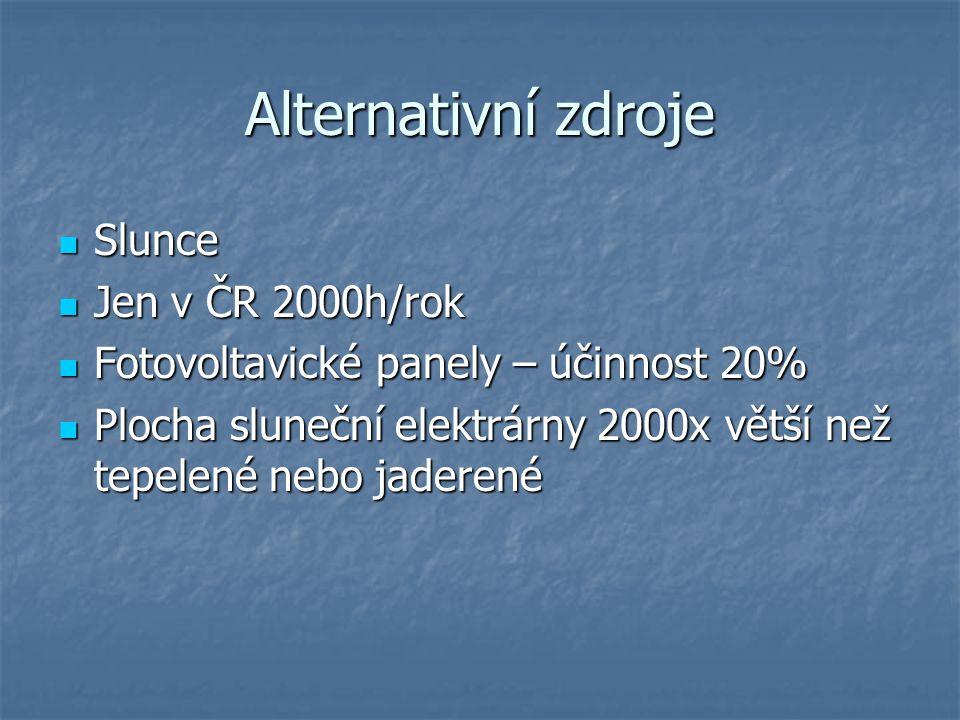 Alternativní zdroje Slunce Slunce Jen v ČR 2000h/rok Jen v ČR 2000h/rok Fotovoltavické panely – účinnost 20% Fotovoltavické panely – účinnost 20% Plocha sluneční elektrárny 2000x větší než tepelené nebo jaderené Plocha sluneční elektrárny 2000x větší než tepelené nebo jaderené