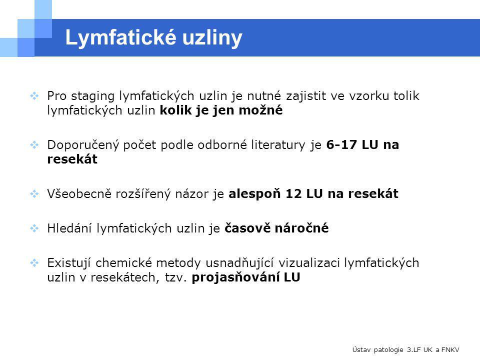 Ústav patologie 3.LF UK a FNKV Lymfatické uzliny  Pro staging lymfatických uzlin je nutné zajistit ve vzorku tolik lymfatických uzlin kolik je jen možné  Doporučený počet podle odborné literatury je 6-17 LU na resekát  Všeobecně rozšířený názor je alespoň 12 LU na resekát  Hledání lymfatických uzlin je časově náročné  Existují chemické metody usnadňující vizualizaci lymfatických uzlin v resekátech, tzv.