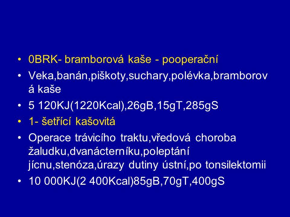 0BRK- bramborová kaše - pooperační Veka,banán,piškoty,suchary,polévka,bramborov á kaše 5 120KJ(1220Kcal),26gB,15gT,285gS 1- šetřící kašovitá Operace t