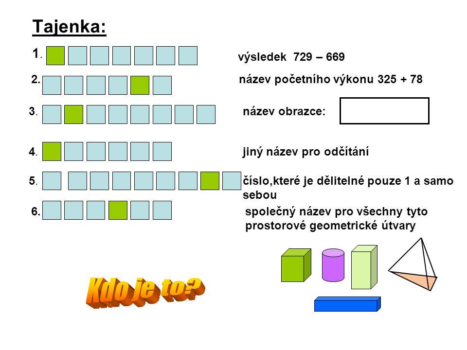 Tajenka: 1.1. výsledek 729 – 669 2. název početního výkonu 325 + 78 3. název obrazce: 4. jiný název pro odčítání 5. číslo,které je dělitelné pouze 1 a