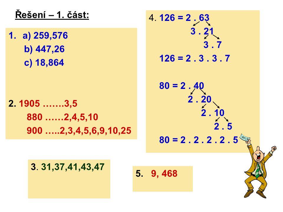 Řešení – 1. část: 1.a) 259,576 b) 447,26 c) 18,864 2. 1905 …….3,5 880 ……2,4,5,10 900 …..2,3,4,5,6,9,10,25 4. 126 = 2. 63 3. 21 3. 7 126 = 2. 3. 3. 7 8