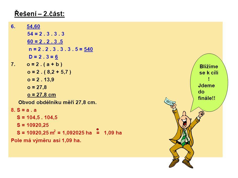 Řešení – 2.část: 6.54,60 54 = 2. 3. 3. 3 60 = 2. 2. 3.5 n = 2. 2. 3. 3. 3. 5 = 540 D = 2. 3 = 6 7.o = 2. ( a + b ) o = 2. ( 8,2 + 5,7 ) o = 2. 13,9 o
