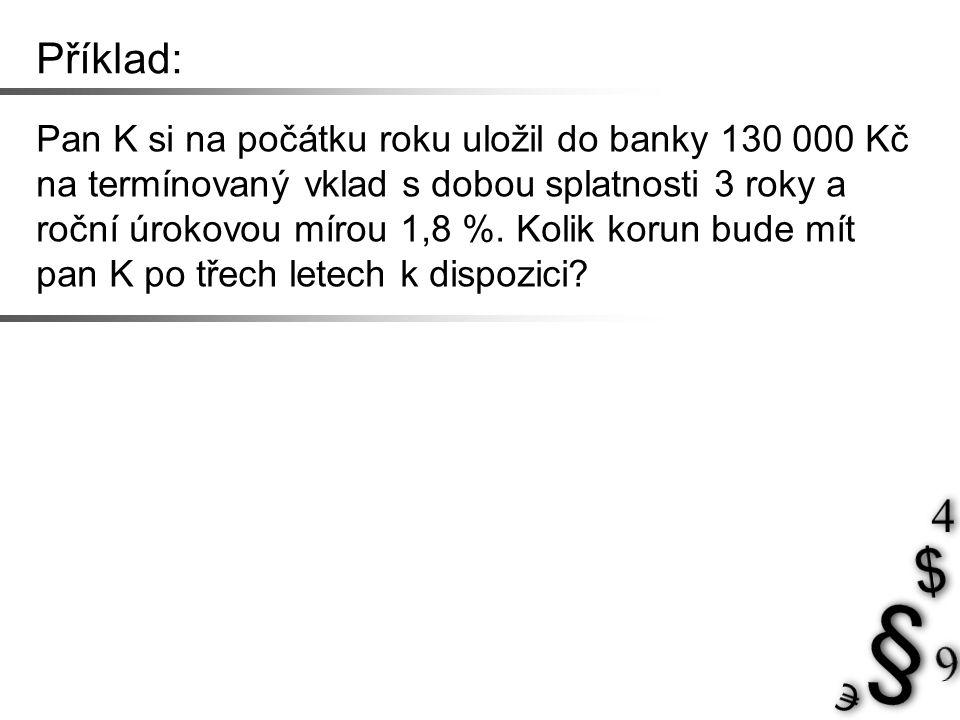Příklad: Pan K si na počátku roku uložil do banky 130 000 Kč na termínovaný vklad s dobou splatnosti 3 roky a roční úrokovou mírou 1,8 %.