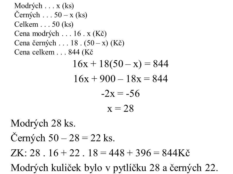 16x + 18(50 – x) = 844 16x + 900 – 18x = 844 -2x = -56 x = 28 Modrých 28 ks. Černých 50 – 28 = 22 ks. ZK: 28. 16 + 22. 18 = 448 + 396 = 844Kč Modrých