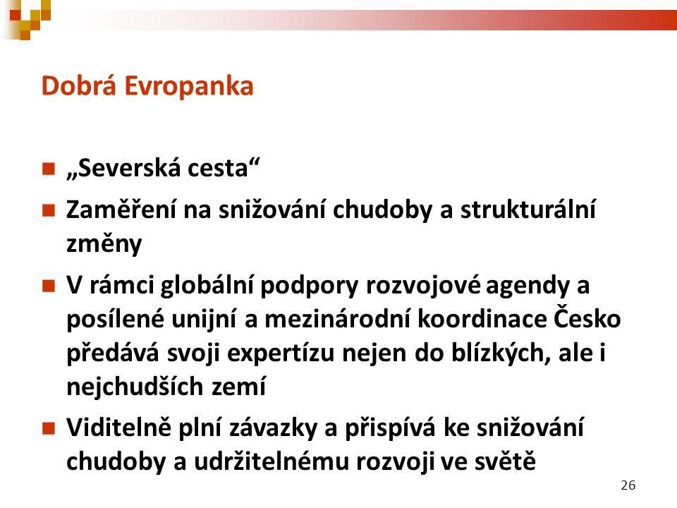 """Dobrá Evropanka """"Severská cesta Zaměření na snižování chudoby a strukturální změny V rámci globální podpory rozvojové agendy a posílené unijní a mezinárodní koordinace Česko předává svoji expertízu nejen do blízkých, ale i nejchudších zemí Viditelně plní závazky a přispívá ke snižování chudoby a udržitelnému rozvoji ve světě 26"""