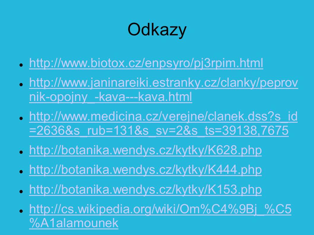 Odkazy http://www.biotox.cz/enpsyro/pj3rpim.html http://www.janinareiki.estranky.cz/clanky/peprov nik-opojny_-kava---kava.html http://www.janinareiki.estranky.cz/clanky/peprov nik-opojny_-kava---kava.html http://www.medicina.cz/verejne/clanek.dss?s_id =2636&s_rub=131&s_sv=2&s_ts=39138,7675 http://www.medicina.cz/verejne/clanek.dss?s_id =2636&s_rub=131&s_sv=2&s_ts=39138,7675 http://botanika.wendys.cz/kytky/K628.php http://botanika.wendys.cz/kytky/K444.php http://botanika.wendys.cz/kytky/K153.php http://cs.wikipedia.org/wiki/Om%C4%9Bj_%C5 %A1alamounek http://cs.wikipedia.org/wiki/Om%C4%9Bj_%C5 %A1alamounek http://www.virde.cz/bylinka/cerny-kmin- cernucha-seta-3/
