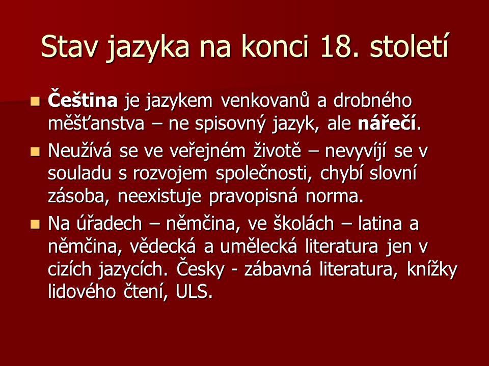 Stav jazyka na konci 18. století Čeština je jazykem venkovanů a drobného měšťanstva – ne spisovný jazyk, ale nářečí. Čeština je jazykem venkovanů a dr