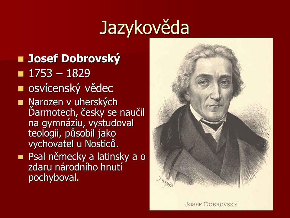 Jazykověda Josef Dobrovský Josef Dobrovský 1753 – 1829 1753 – 1829 osvícenský vědec osvícenský vědec Narozen v uherských Ďarmotech, česky se naučil na