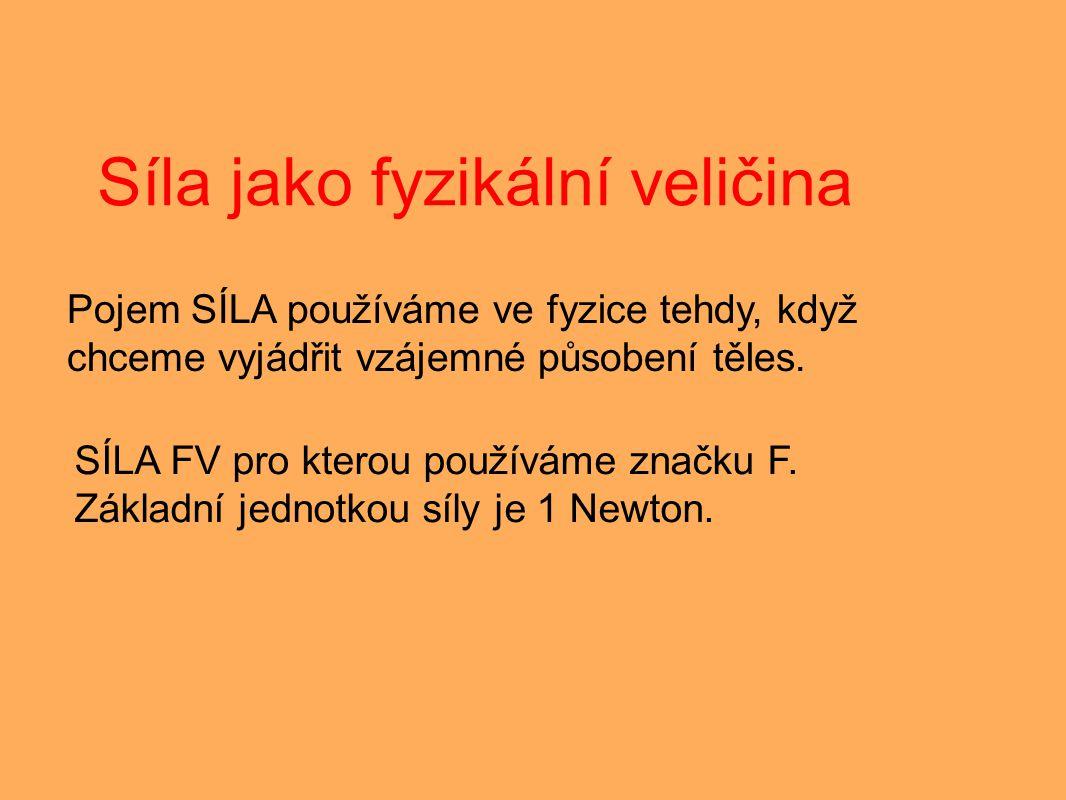 Síla jako fyzikální veličina Pojem SÍLA používáme ve fyzice tehdy, když chceme vyjádřit vzájemné působení těles. SÍLA FV pro kterou používáme značku F