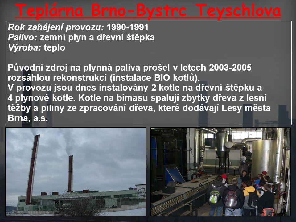 Teplárna Brno-Bystrc Teyschlova Rok zahájení provozu: 1990-1991 Palivo: zemní plyn a dřevní štěpka Výroba: teplo Původní zdroj na plynná paliva prošel v letech 2003-2005 rozsáhlou rekonstrukcí (instalace BIO kotlů).