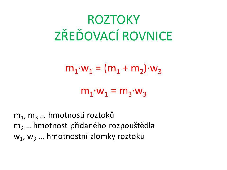 ROZTOKY ZŘEĎOVACÍ ROVNICE m 1 ∙w 1 = (m 1 + m 2 )∙w 3 m 1 ∙w 1 = m 3 ∙w 3 m 1, m 3 … hmotnosti roztoků m 2 … hmotnost přidaného rozpouštědla w 1, w 3 … hmotnostní zlomky roztoků