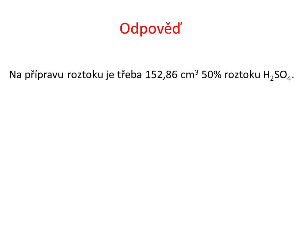 Odpověď Na přípravu roztoku je třeba 152,86 cm 3 50% roztoku H 2 SO 4.