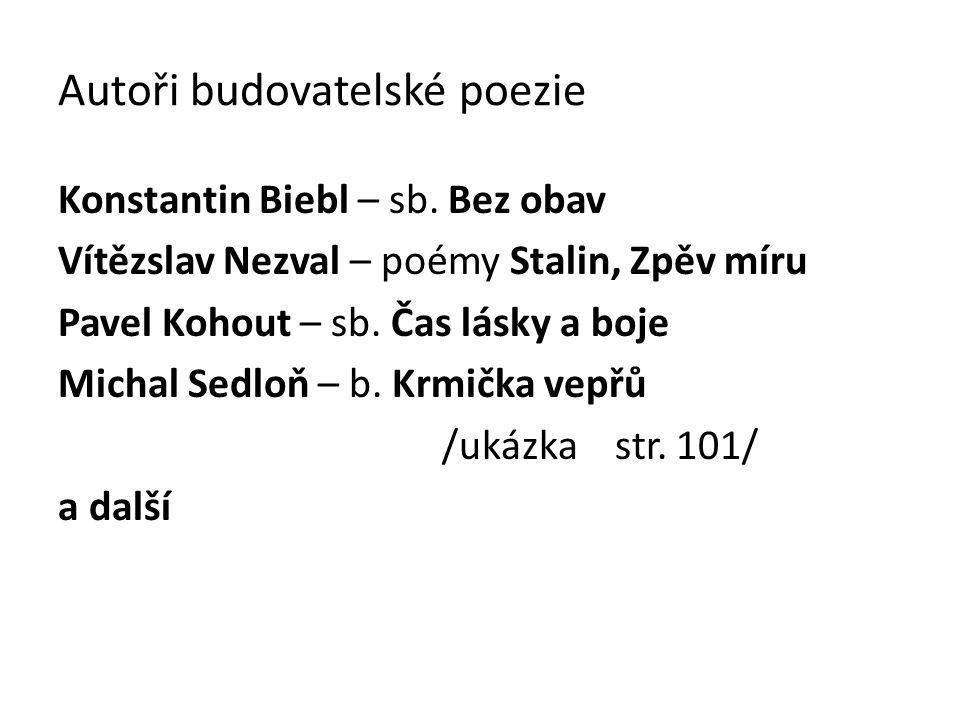 Autoři budovatelské poezie Konstantin Biebl – sb. Bez obav Vítězslav Nezval – poémy Stalin, Zpěv míru Pavel Kohout – sb. Čas lásky a boje Michal Sedlo