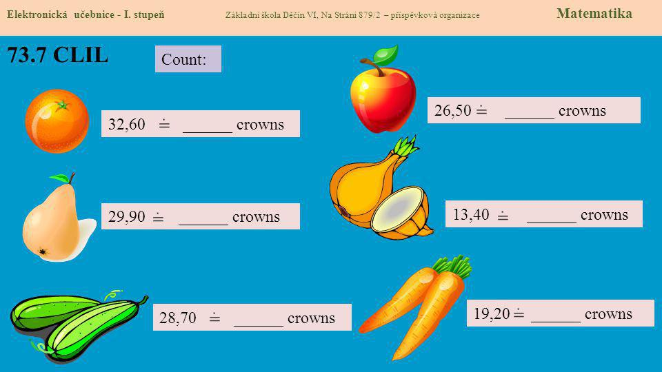 73.7 CLIL Elektronická učebnice - I. stupeň Základní škola Děčín VI, Na Stráni 879/2 – příspěvková organizace Matematika Count: 19,20 ______ crowns 13