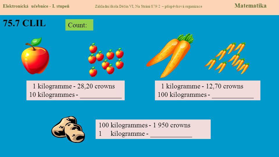 75.7 CLIL Elektronická učebnice - I. stupeň Základní škola Děčín VI, Na Stráni 879/2 – příspěvková organizace Matematika 1 kilogramme - 28,20 crowns 1
