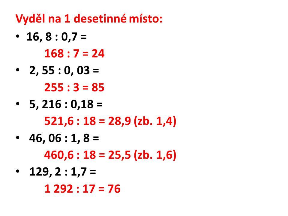 Vyděl na 1 desetinné místo: 16, 8 : 0,7 = 168 : 7 = 24 2, 55 : 0, 03 = 255 : 3 = 85 5, 216 : 0,18 = 521,6 : 18 = 28,9 (zb.