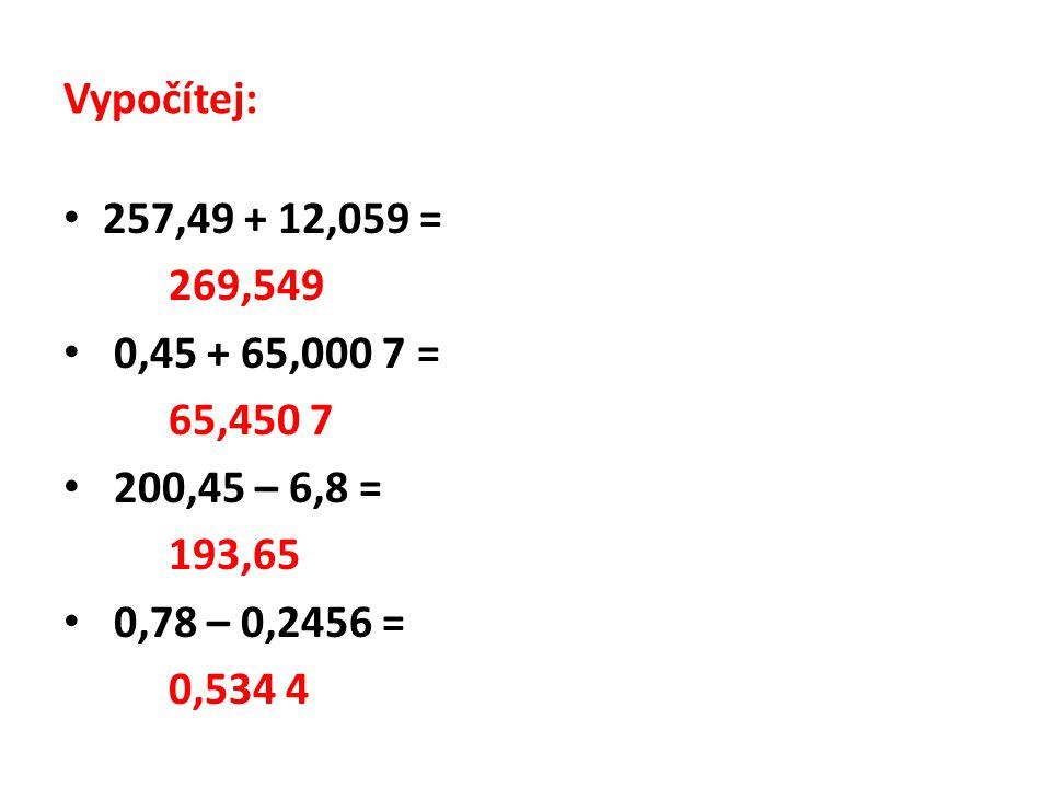 Vypočítej: 257,49 + 12,059 = 269,549 0,45 + 65,000 7 = 65,450 7 200,45 – 6,8 = 193,65 0,78 – 0,2456 = 0,534 4