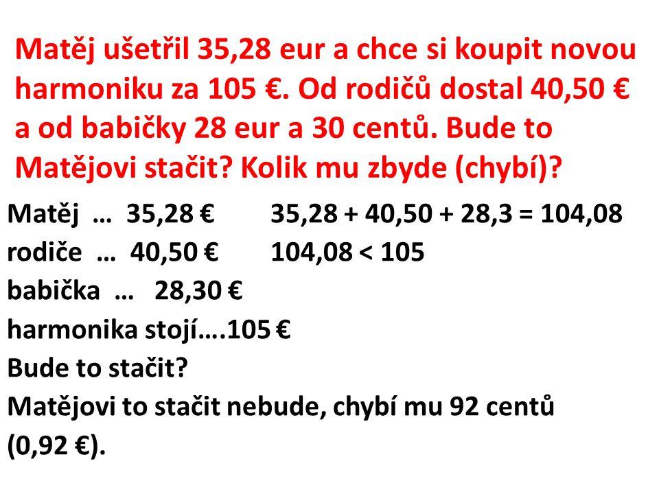 Matěj ušetřil 35,28 eur a chce si koupit novou harmoniku za 105 €. Od rodičů dostal 40,50 € a od babičky 28 eur a 30 centů. Bude to Matějovi stačit? K
