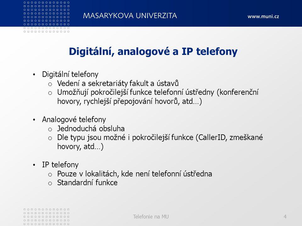 Telefonie na MU4 Digitální, analogové a IP telefony Digitální telefony o Vedení a sekretariáty fakult a ústavů o Umožňují pokročilejší funkce telefonní ústředny (konferenční hovory, rychlejší přepojování hovorů, atd…) Analogové telefony o Jednoduchá obsluha o Dle typu jsou možné i pokročilejší funkce (CallerID, zmeškané hovory, atd…) IP telefony o Pouze v lokalitách, kde není telefonní ústředna o Standardní funkce