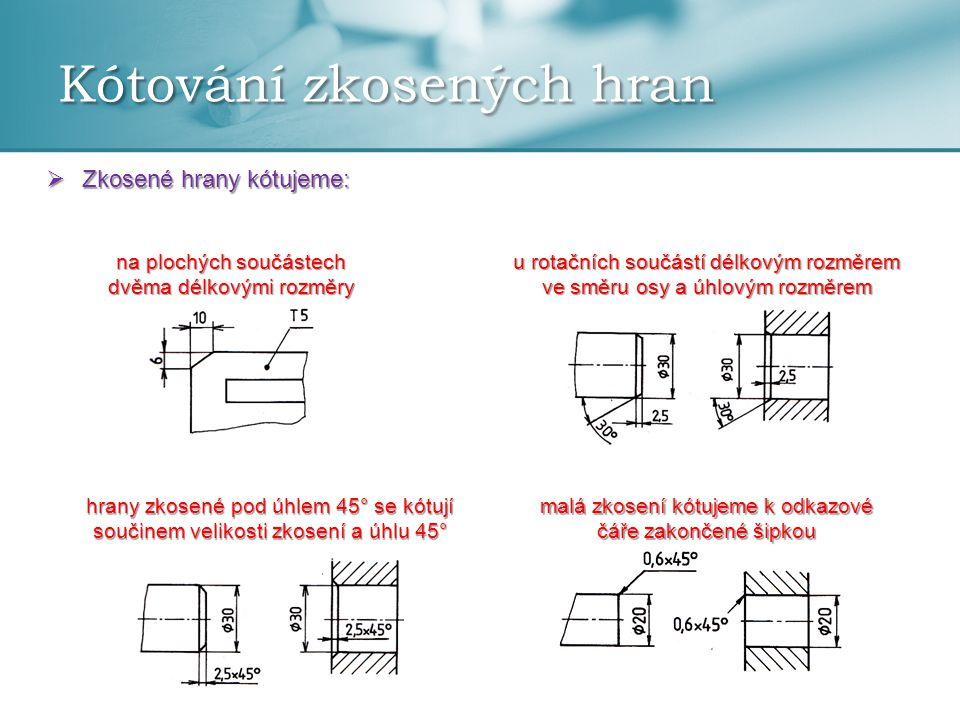Kótování zkosených hran  Zkosené hrany kótujeme: na plochých součástech dvěma délkovými rozměry hrany zkosené pod úhlem 45° se kótují součinem veliko
